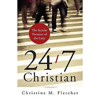 24/7 Christian - The Secular Vocation of the Laity by Christine M. Fle