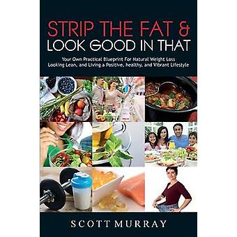 Strip the Fat & Look Good in That - Your Own Practical Blueprint f