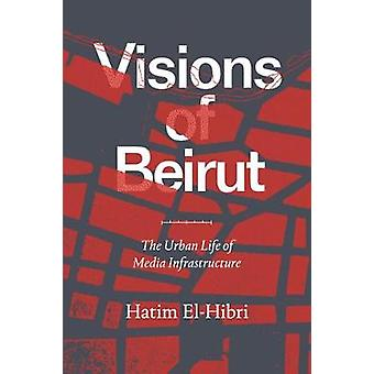 Visions of Beirut The Urban Life of Media Infrastructure