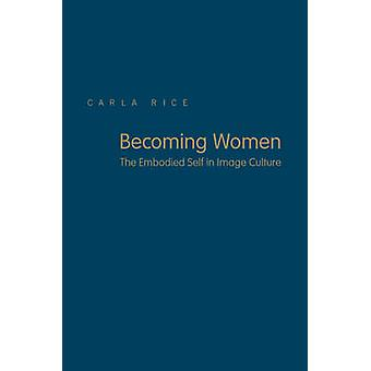 Becoming Women  The Embodied Self in Image Culture by Carla Rice