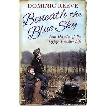Beneath the Blue Sky  40 Years of the Gypsy Traveller Life by Dominic Reeve