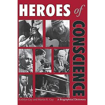 Heroes of Conscience A Biographical Dictionary by Gay & Kathlyn