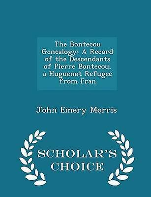 The Bontecou Genealogy A Record of the Descendants of Pierre Bontecou a Huguenot Refugee from Fran  Scholars Choice Edition by Morris & John Emery