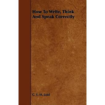 How To Write Think And Speak Correctly by Joad & C. E. M.