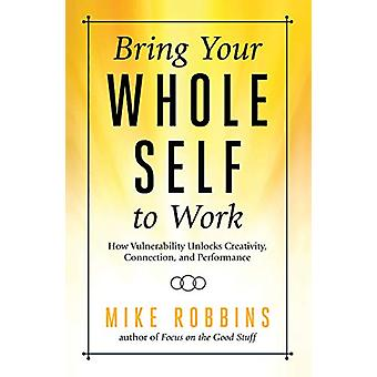 Bring Your Whole Self to Work - How Vulnerability Unlocks Creativity -