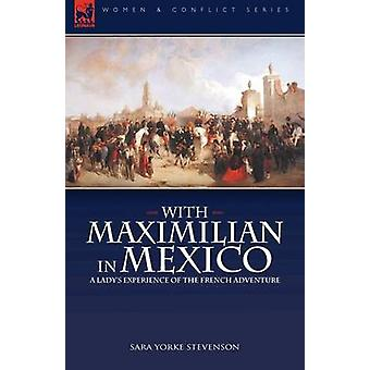 With Maximilian in Mexico a Ladys Experience of the French Adventure by Stevenson & Sara Yorke