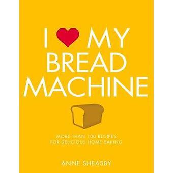 I Love My Bread Machine by Anne Sheasby