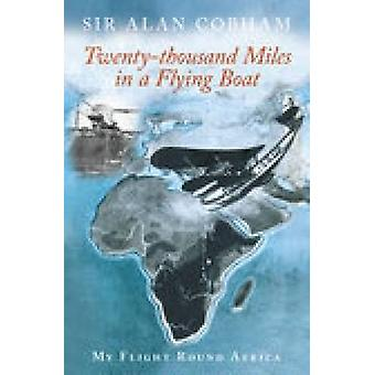 TwentyThousand Miles in een Flying Boat My Flight Round Africa door Sir Alan J Cobham