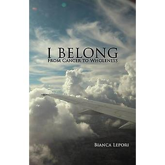 I Belong From Cancer to Wholeness by Lepori & Bianca