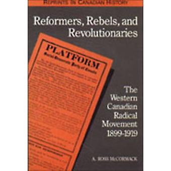 Reformers Rebels and Revolutionaries The Western Canadian Radical Movement 18991919 by McCormack & Andrew Ross