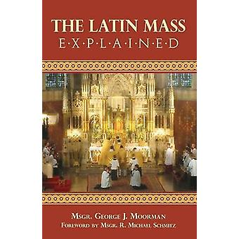 The Latin Mass Explained Everything needed to understand and appreciate the Traditional Latin Mass. by Moorman & George J.
