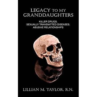 Legacy to My Granddaughters Killer Drugs Sexually Transmitted Diseases Abusive Relationships by Taylor & Lillian M.
