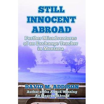 Still Innocent Abroad Further Misadventures of an Exchange Teacher in Montana by Addison & David M.