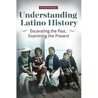 Understanding Latino History Excavating the Past Examining the Present by Mitchell & Pablo