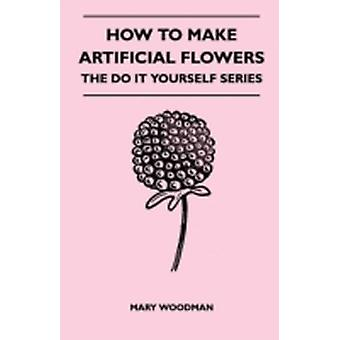 How to Make Artificial Flowers  The Do It Yourself Series by Woodman & Mary