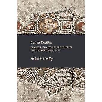 Gods in Dwellings Temples and Divine Presence in the Ancient Near East by Hundley & Michael B.