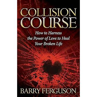 Collision Course How to Harness the Power of Love to Heal Your Broken Life by Ferguson & Barry