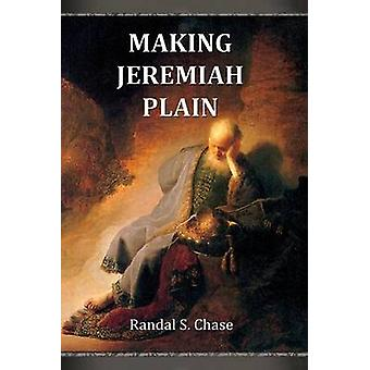 Making Jeremiah Plain An Old Testament Study Guide for the Book of Jeremiah by Chase & Randal S.
