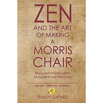 Zen and the Art of Making a Morris Chair Meet your creative spirit on a path to selfdiscovery by Gafner & Randy