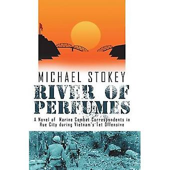 River of Perfumes A Novel of Marine Combat Correspondents in Hue City during Vietnams Tet Offensive by Stokey & Michael