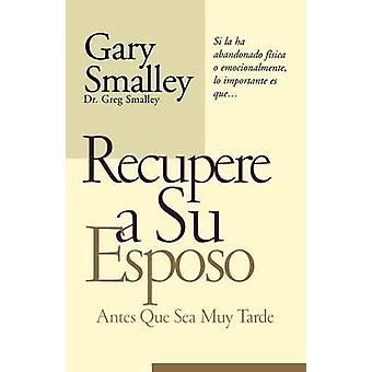 Recupere A su Esposo Antes Que Sea Muy Tarde  Winning Your Husband Back Before Its Too Late by Smalley & Gary