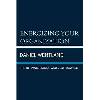 Energizing Your Organization The Ultimate School Work Environment by Wentland & Daniel