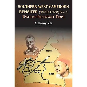 Southern West Cameroon Revisited 19501972 Volume One. Unveiling Inescapable Traps by Ndi & Anthony