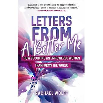 Letters from a Better Me  How Becoming an Empowered Woman Transforms the World by Rachael Wolff