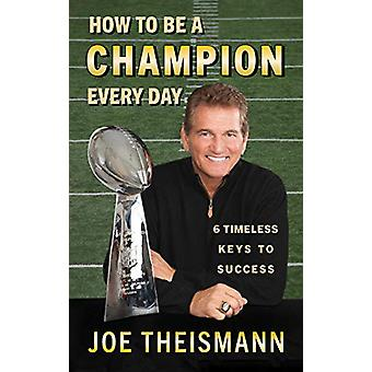 How to be a Champion Every Day - 6 Timeless Keys to Success by Joe The