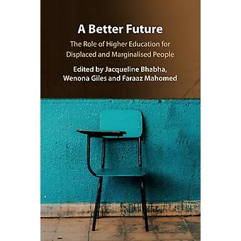 A Better Future  The Role of Higher Education for Displaced and Marginalised People by Edited by Jacqueline Bhabha & Edited by Wenona Giles & Edited by Faraaz Mahomed
