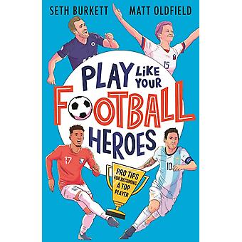 Play Like Your Football Heroes Pro tips for becoming a top player by Matt OldfieldSeth Burkett