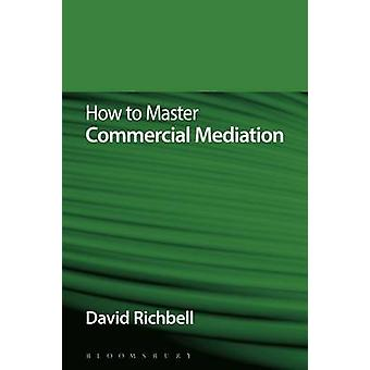 How to Master Commercial Mediation by David Richbell
