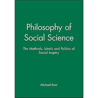 Philosophy of Social Science The Methods Ideals and Politics of Social Inquiry by Root & Michael