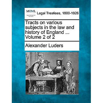 Tracts on various subjects in the law and history of England ... Volume 2 of 2 by Luders & Alexander