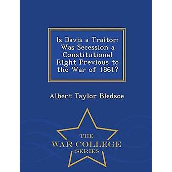 Is Davis a Traitor Was Secession a Constitutional Right Previous to the War of 1861  War College Series by Bledsoe & Albert Taylor