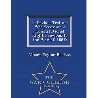 Är Davis en förrädare var Secession en konstitutionell rättighet före kriget 1861 Krigshögskolan serie av Bledsoe & Albert Taylor
