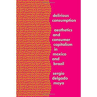 Delirious Consumption - Aesthetics and Consumer Capitalism in Mexico a
