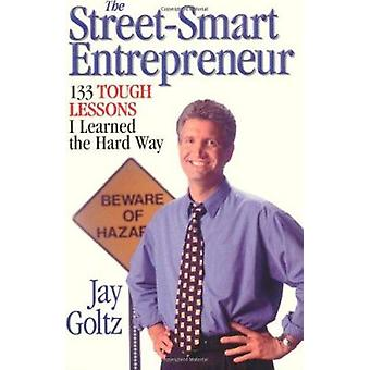 Street-Smart Entrepreneur - 133 Tough Lessons I Learned the Hard Way b