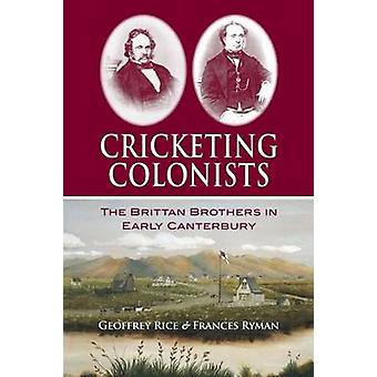 Cricketing Colonists - The Brittan Brothers in Early Canterbury by Geo