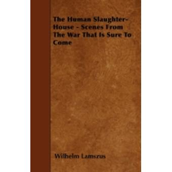 The Human SlaughterHouse  Scenes from the War That Is Sure to Come by Lamszus & Wilhelm