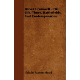 Oliver Cromwell  His Life Times Battlefields And Contemporaries by Hood & Edwin Paxton