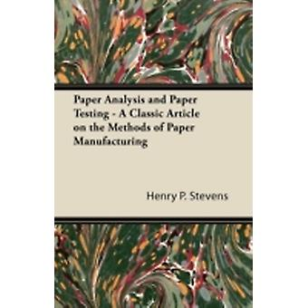 Paper Analysis and Paper Testing  A Classic Article on the Methods of Paper Manufacturing by Stevens & Henry P.