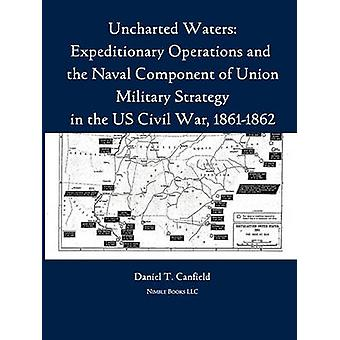 Uncharted Waters Expeditionary Operations and the Naval Component of Union Military Strategy in the Us Civil War 18611862 by Canfield & Major Daniel T.
