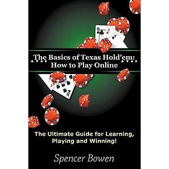 The Basics of Texas Holdem How to Play Online The Ultimate Guide for Learning Playing and Winning by Bowen & Spencer