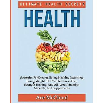 Health Ultimate Health Secrets Strategies For Dieting Eating Healthy Exercising Losing Weight The Mediterranean Diet Strength Training And All About Vitamins Minerals And Supplements by McCloud & Ace