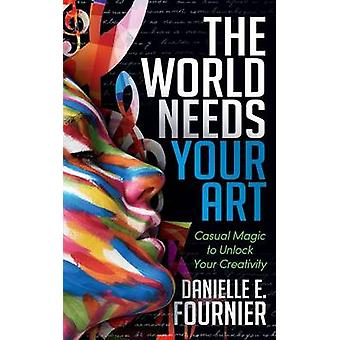 World Needs Your Art Casual Magic to Unlock Your Creativity by Fournier & Danielle