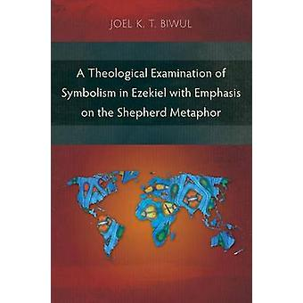 A Theological Examination of Symbolism in Ezekiel with Emphasis on the Shepherd Metaphor by Biwul & Joel K. T.