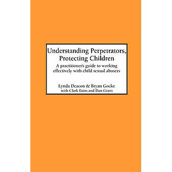 Understanding Perpetrators Protecting Children A practitioners guide to working with child sexual abusers by Deacon & L