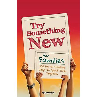 Try Something New for Families 100 Fun  Creative Ways to Spend Time Together by Lovebook