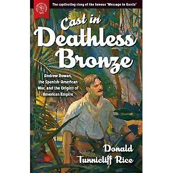 Cast in Deathless Bronze Andrew Rowan the SpanishAmerican War and the Origins of American Empire by Rice & Donald Tunnicliff